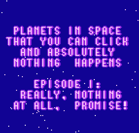 PLANETS IN SPACE THAT YOU CAN CLICK AND ABSOLUTELY NOTHING HAPPENS, EPISODE I by aurel300